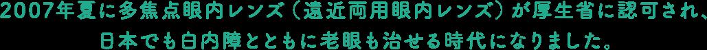 2007年夏に多焦点眼内レンズ(遠近両用眼内レンズ)が厚生省に認可され、日本でも白内障とともに老眼も治せる時代になりました。